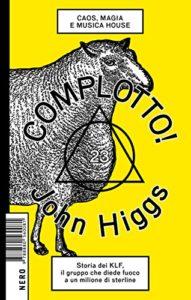 JOHN HIGGS, COMPLOTTO! CAOS, MAGIA E MUSICA HOUSE